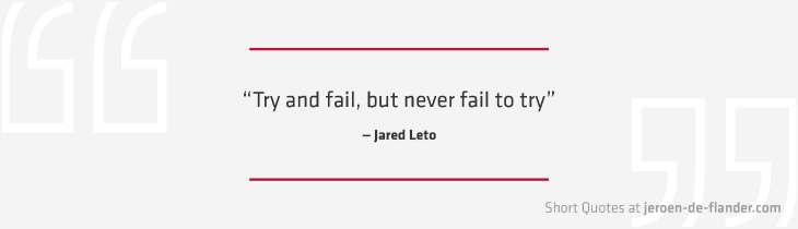 "Short Quotes - ""Try and fail, but never fail to try."" ―Jared Leto"