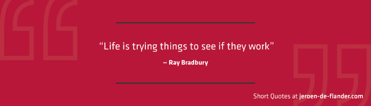 "Short Quotes - ""Life is trying things to see if they work."" ―Ray Bradbury"